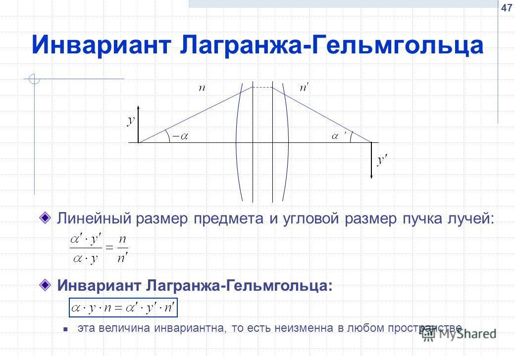 47 Инвариант Лагранжа-Гельмгольца Линейный размер предмета и угловой размер пучка лучей: Инвариант Лагранжа-Гельмгольца: эта величина инвариантна, то есть неизменна в любом пространстве