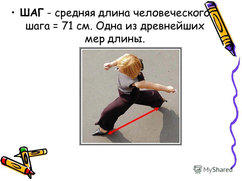 ШАГ - средняя длина человеческого шага = 71 см. Одна из древнейших мер длины.