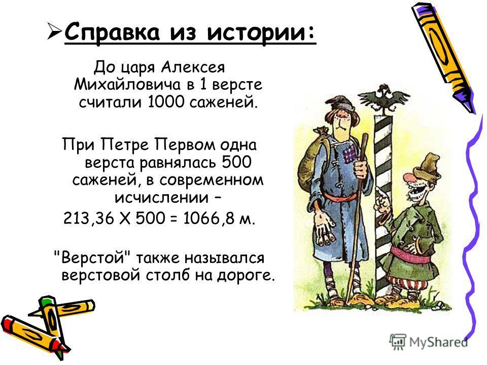 До царя Алексея Михайловича в 1 версте считали 1000 саженей. При Петре Первом одна верста равнялась 500 саженей, в современном исчислении – 213,36 X 500 = 1066,8 м. Верстой также назывался верстовой столб на дороге. Справка из истории: