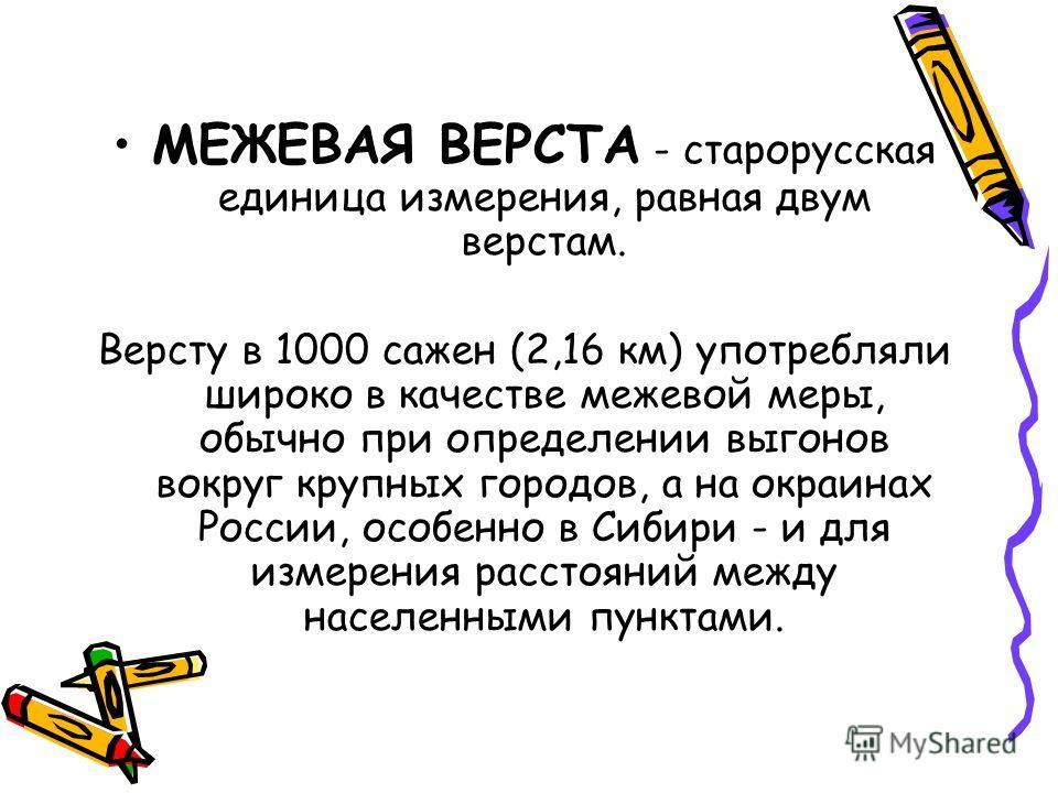 МЕЖЕВАЯ ВЕРСТА - старорусская единица измерения, равная двум верстам. Версту в 1000 сажен (2,16 км) употребляли широко в качестве межевой меры, обычно при определении выгонов вокруг крупных городов, а на окраинах России, особенно в Сибири - и для изм