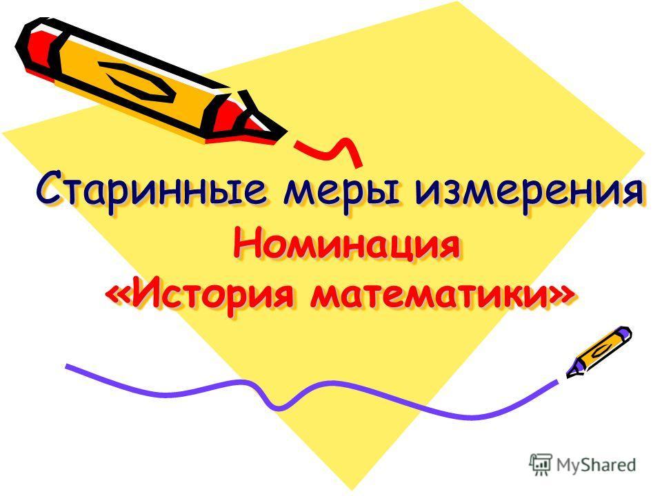 Старинные меры измерения Номинация «История математики»