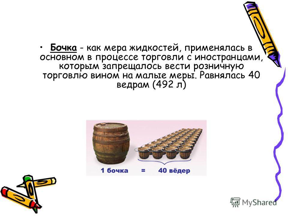 Бочка - как мера жидкостей, применялась в основном в процессе торговли с иностранцами, которым запрещалось вести розничную торговлю вином на малые меры. Равнялась 40 ведрам (492 л)