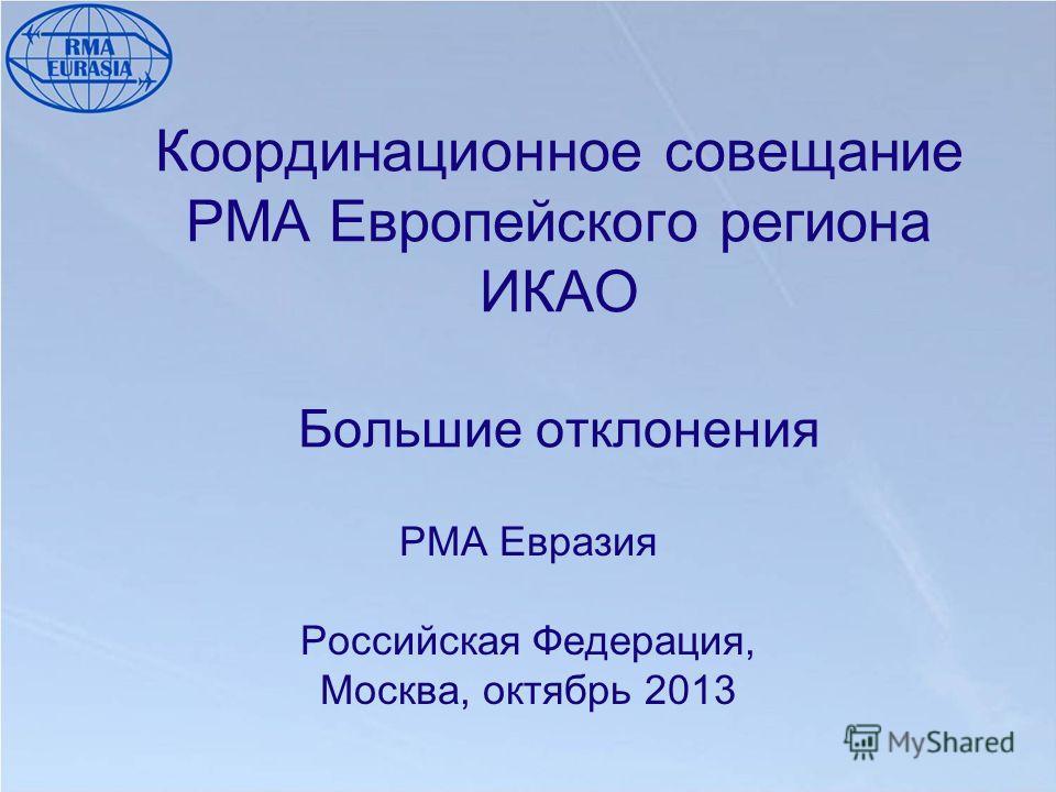 Координационное совещание РМА Европейского региона ИКАО Большие отклонения РМА Евразия Российская Федерация, Москва, октябрь 2013