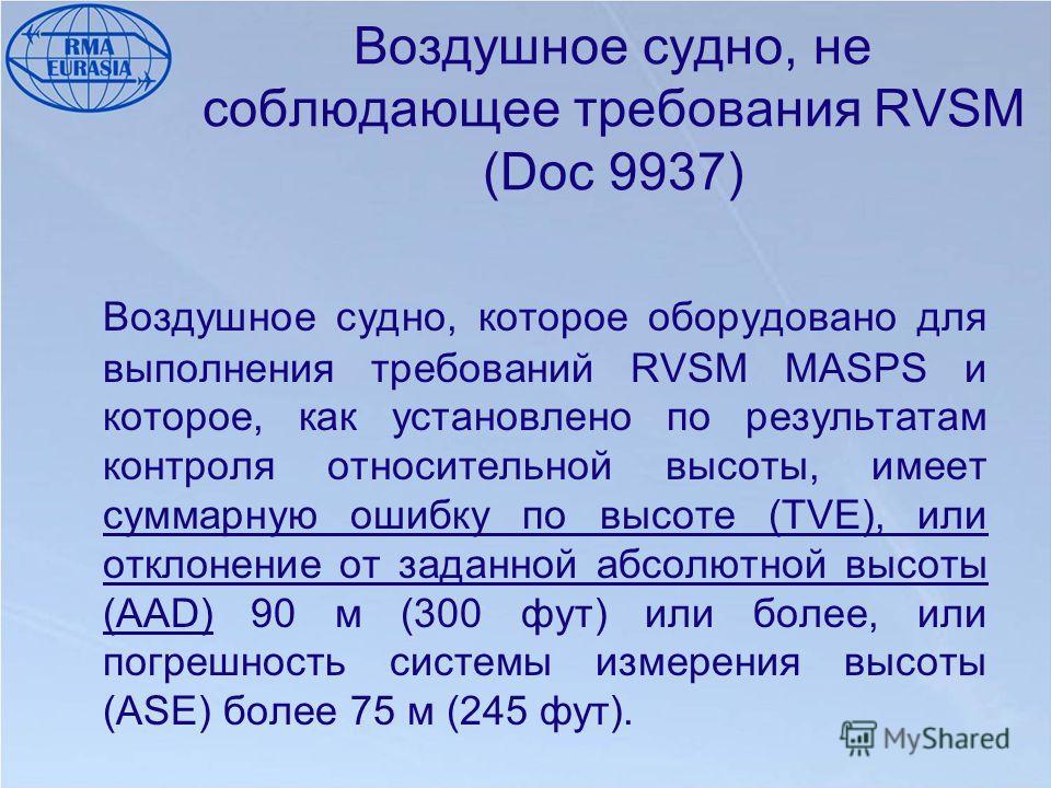 Воздушное судно, не соблюдающее требования RVSM (Doc 9937) Воздушное судно, которое оборудовано для выполнения требований RVSM MASPS и которое, как установлено по результатам контроля относительной высоты, имеет суммарную ошибку по высоте (TVE), или