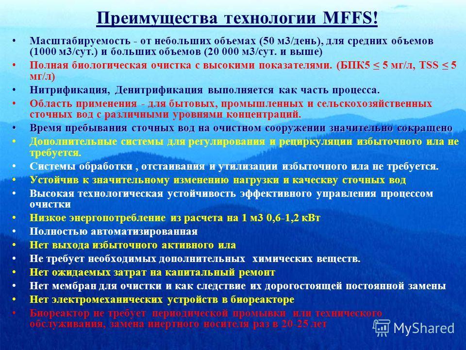 Преимущества технологии MFFS! Масштабируемость - от небольших объемах (50 м3/день), для средних объемов (1000 м3/сут.) и больших объемов (20 000 м3/сут. и выше) Полная биологическая очистка с высокими показателями. (БПК5 5 мг/л, TSS 5 мг/л) Нитрифика