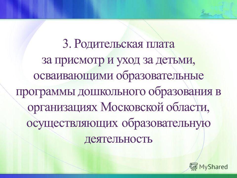 3. Родительская плата за присмотр и уход за детьми, осваивающими образовательные программы дошкольного образования в организациях Московской области, осуществляющих образовательную деятельность