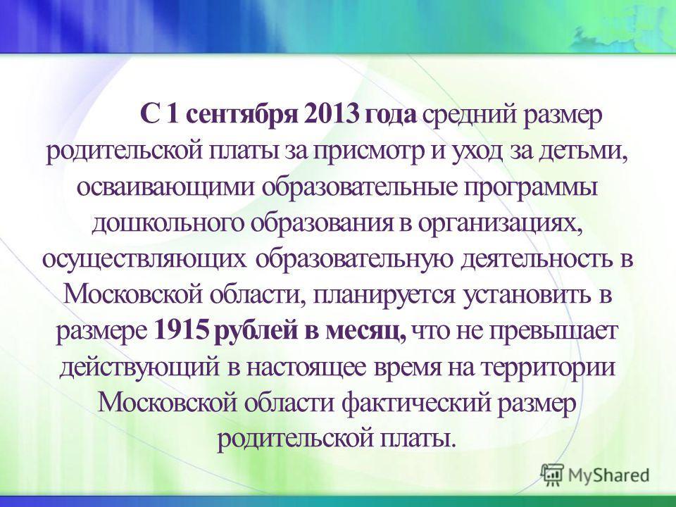 С 1 сентября 2013 года средний размер родительской платы за присмотр и уход за детьми, осваивающими образовательные программы дошкольного образования в организациях, осуществляющих образовательную деятельность в Московской области, планируется устано