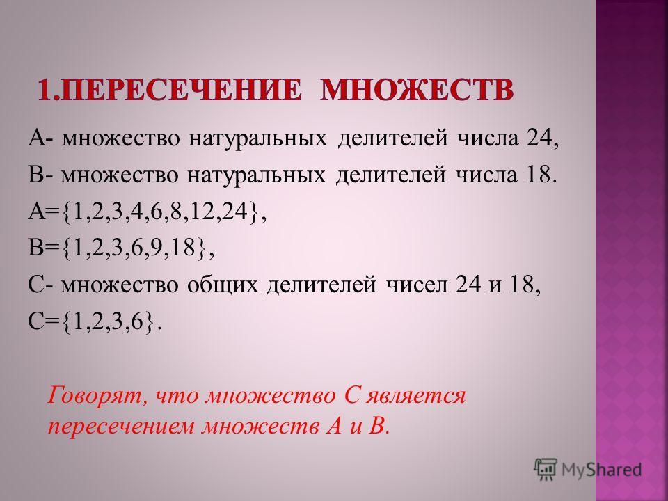А- множество натуральных делителей числа 24, В- множество натуральных делителей числа 18. А={1,2,3,4,6,8,12,24}, В={1,2,3,6,9,18}, С- множество общих делителей чисел 24 и 18, С={1,2,3,6}. Говорят, что множество С является пересечением множеств А и В.