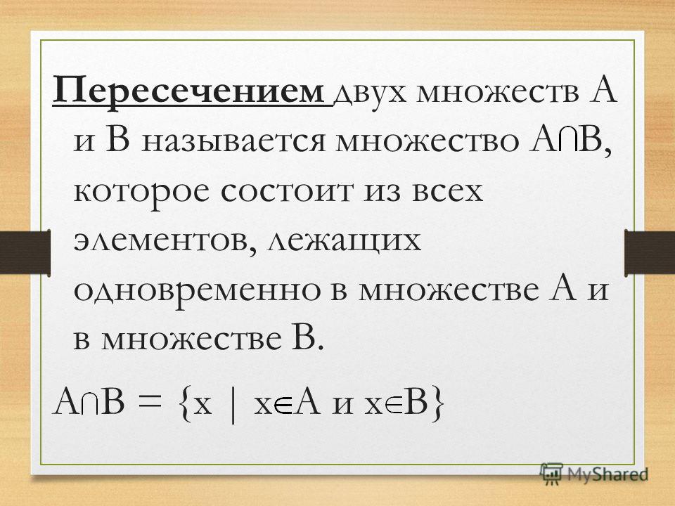 Пересечением двух множеств А и В называется множество А В, которое состоит из всех элементов, лежащих одновременно в множестве А и в множестве В. А В = {х | х А и х В}