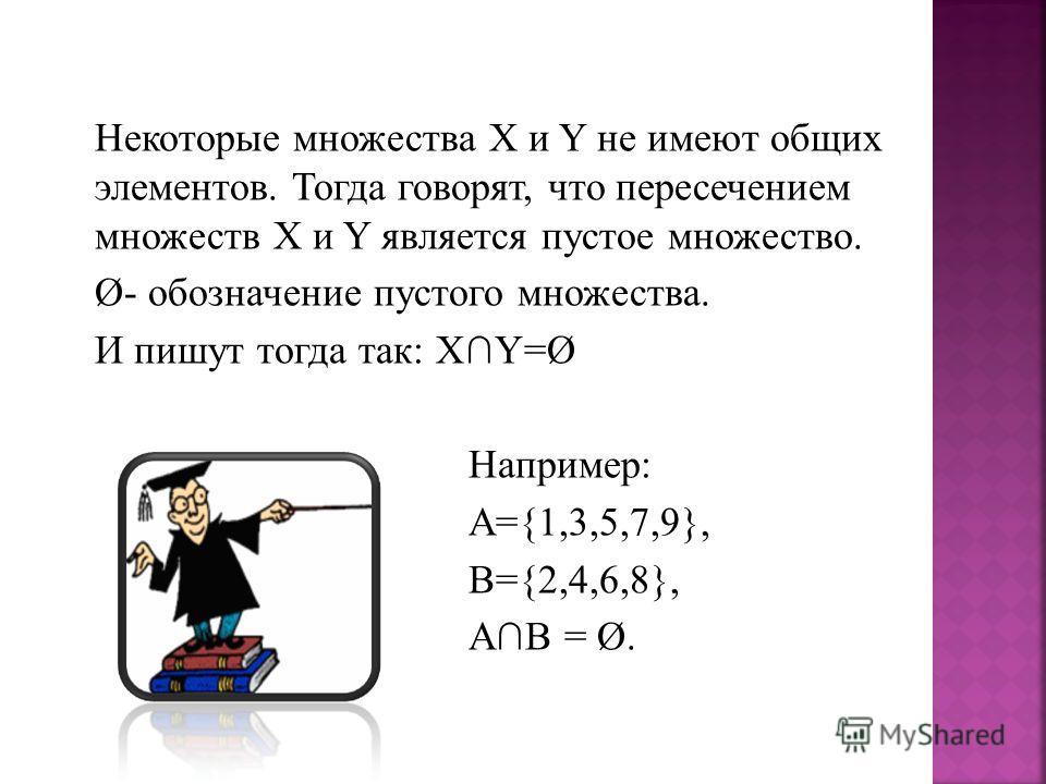 Некоторые множества Х и Y не имеют общих элементов. Тогда говорят, что пересечением множеств Х и Y является пустое множество. Ø- обозначение пустого множества. И пишут тогда так: ХY=Ø Например: А={1,3,5,7,9}, В={2,4,6,8}, АВ = Ø.