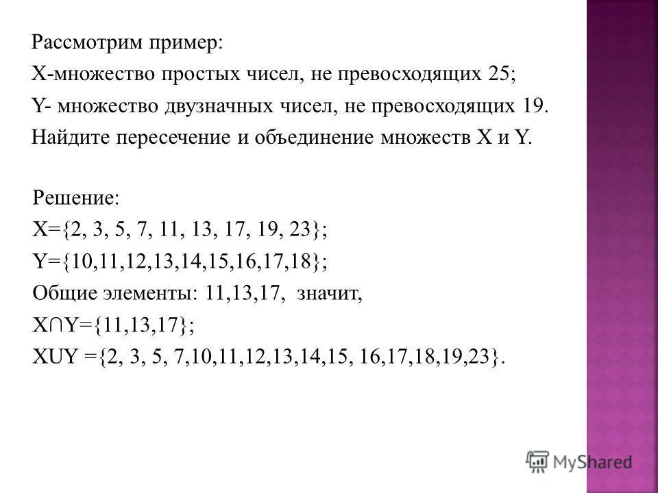 Решение: X={2, 3, 5, 7, 11, 13, 17, 19, 23}; Y={10,11,12,13,14,15,16,17,18}; Общие элементы: 11,13,17, значит, XY={11,13,17}; XUY ={2, 3, 5, 7,10,11,12,13,14,15, 16,17,18,19,23}. Рассмотрим пример: Х-множество простых чисел, не превосходящих 25; Y- м