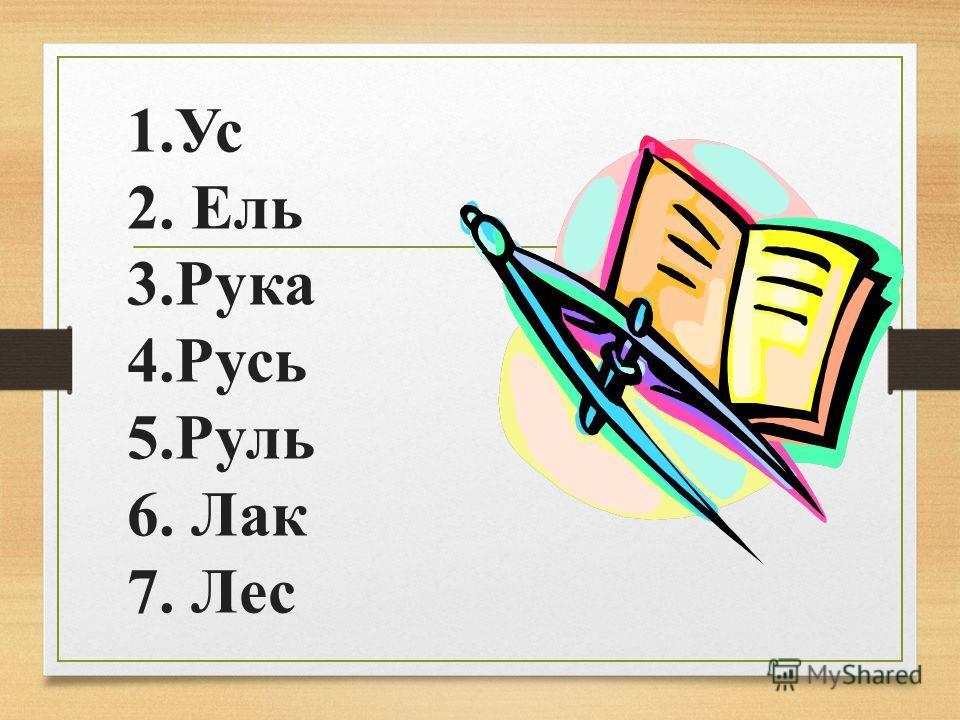 1.Ус 2. Ель 3.Рука 4.Русь 5.Руль 6. Лак 7. Лес