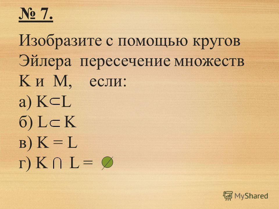 7. Изобразите с помощью кругов Эйлера пересечение множеств K и M, если: а) K L б) L K в) K = L г) K L =
