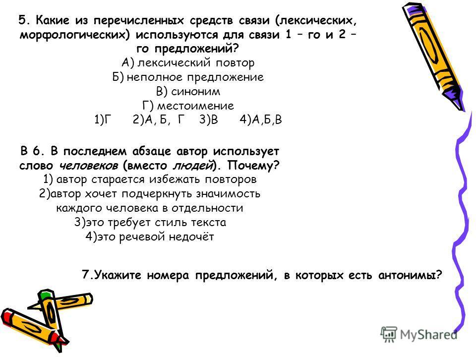 5. Какие из перечисленных средств связи (лексических, морфологических) используются для связи 1 – го и 2 – го предложений? А) лексический повтор Б) неполное предложение В) синоним Г) местоимение 1)Г 2)А, Б, Г 3)В 4)А,Б,В В 6. В последнем абзаце автор