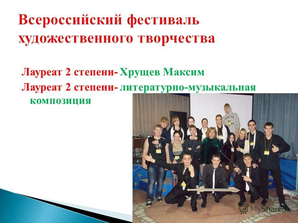 Лауреат 2 степени- Хрущев Максим Лауреат 2 степени- литературно-музыкальная композиция