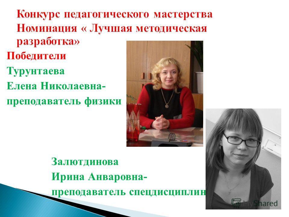 Победители Турунтаева Елена Николаевна- преподаватель физики Залютдинова Ирина Анваровна- преподаватель спецдисциплин