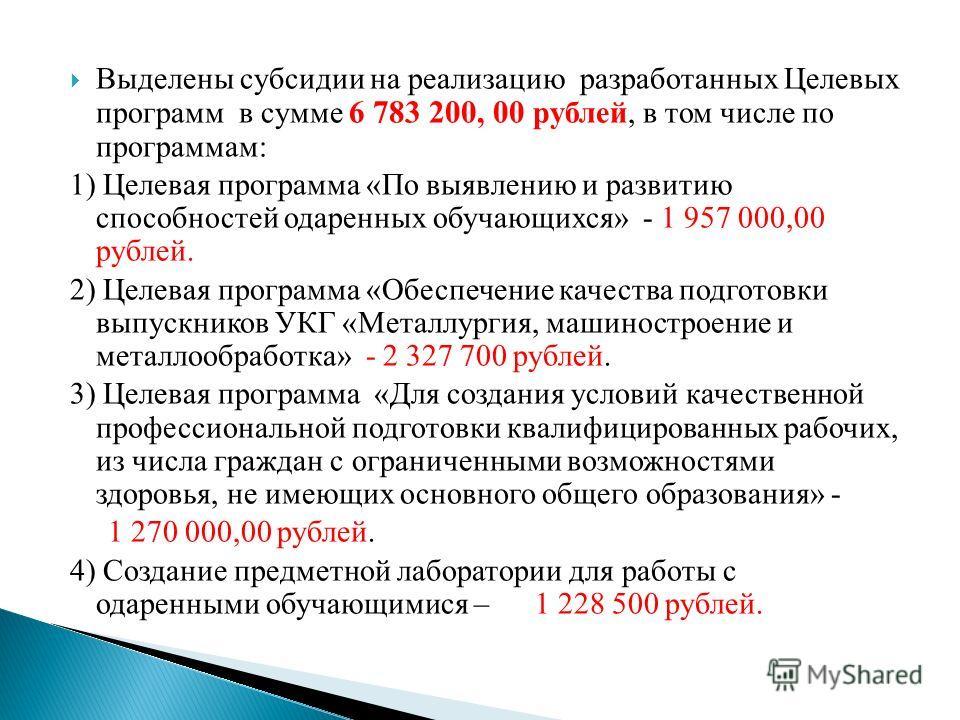 Выделены субсидии на реализацию разработанных Целевых программ в сумме 6 783 200, 00 рублей, в том числе по программам: 1) Целевая программа «По выявлению и развитию способностей одаренных обучающихся» - 1 957 000,00 рублей. 2) Целевая программа «Обе