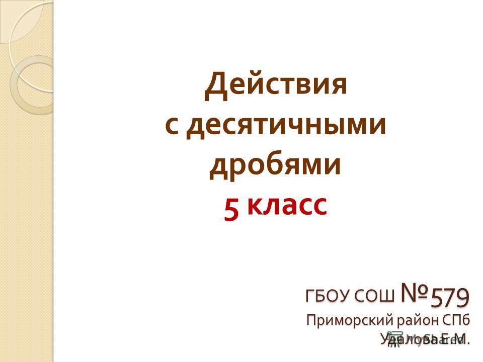ГБОУ СОШ 579 Приморский район СПб Удалова Е. М. Действия с десятичными дробями 5 класс