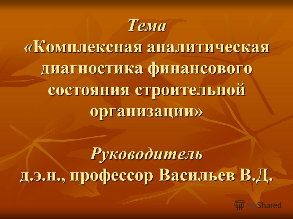 Тема «Комплексная аналитическая диагностика финансового состояния строительной организации» Руководитель д.э.н., профессор Васильев В.Д.