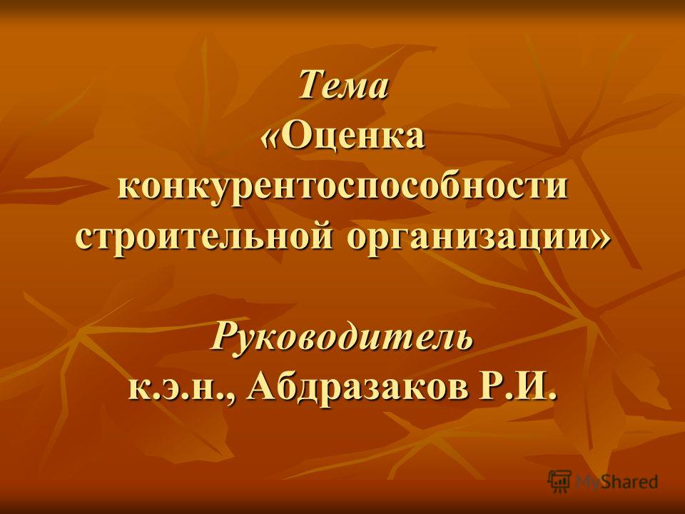 Тема «Оценка конкурентоспособности строительной организации» Руководитель к.э.н., Абдразаков Р.И.