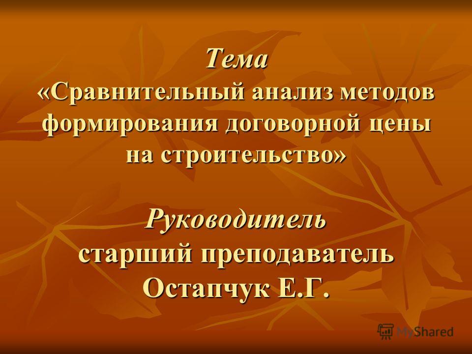 Тема «Сравнительный анализ методов формирования договорной цены на строительство» Руководитель старший преподаватель Остапчук Е.Г.