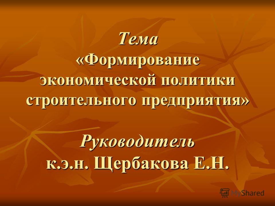 Тема «Формирование экономической политики строительного предприятия» Руководитель к.э.н. Щербакова Е.Н.