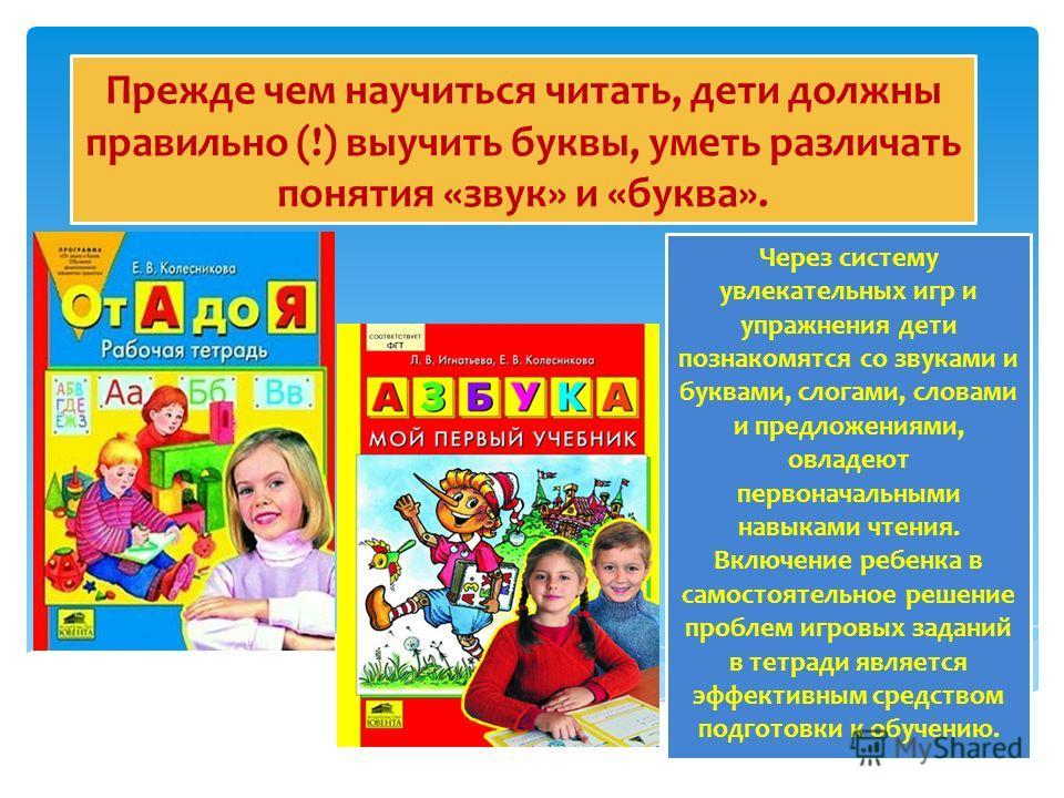Прежде чем научиться читать, дети должны правильно (!) выучить буквы, уметь различать понятия «звук» и «буква». Через систему увлекательных игр и упражнения дети познакомятся со звуками и буквами, слогами, словами и предложениями, овладеют первоначал