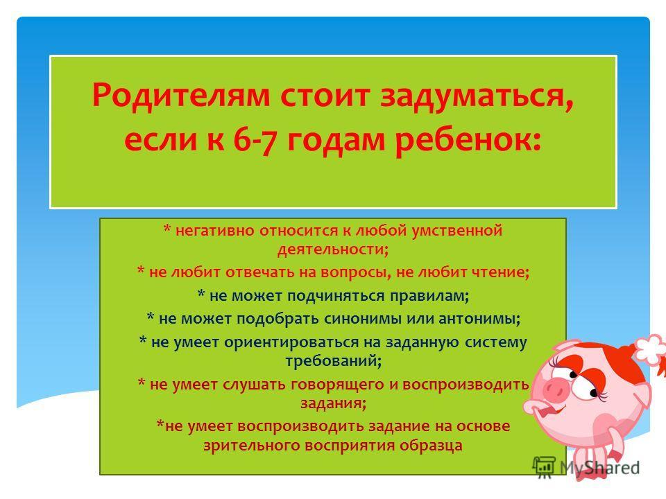Родителям стоит задуматься, если к 6-7 годам ребенок: * негативно относится к любой умственной деятельности; * не любит отвечать на вопросы, не любит чтение; * не может подчиняться правилам; * не может подобрать синонимы или антонимы; * не умеет орие