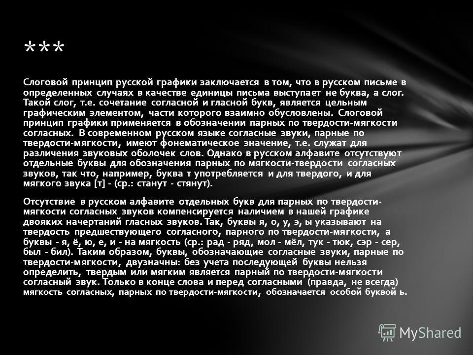 Слоговой принцип русской графики заключается в том, что в русском письме в определенных случаях в качестве единицы письма выступает не буква, а слог. Такой слог, т.е. сочетание согласной и гласной букв, является цельным графическим элементом, части к