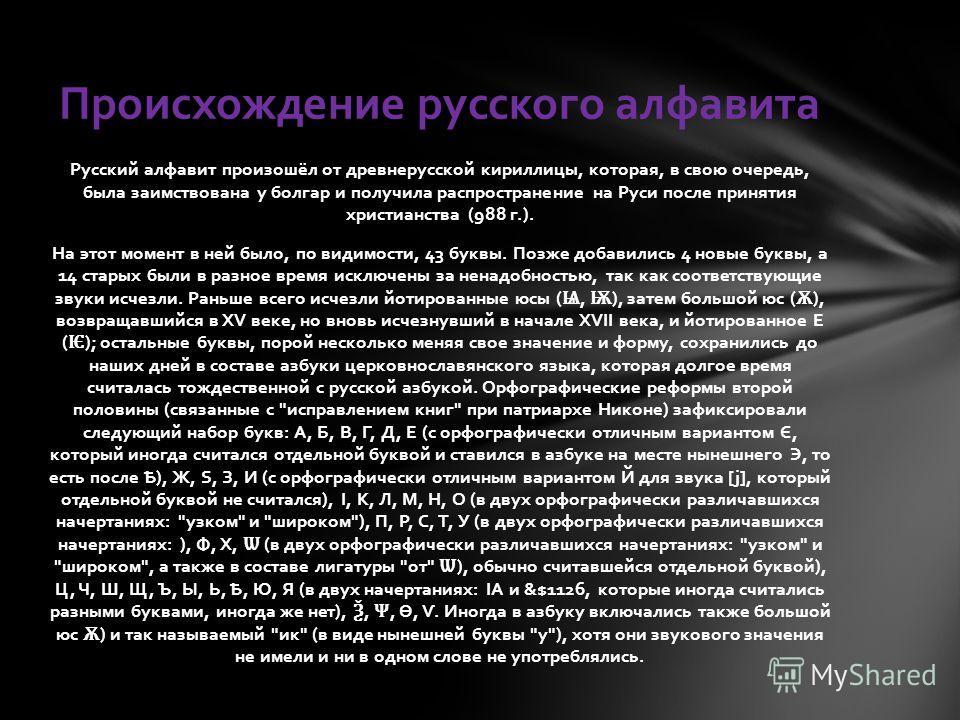 Русский алфавит произошёл от древнерусской кириллицы, которая, в свою очередь, была заимствована у болгар и получила распространение на Руси после принятия христианства (988 г.). На этот момент в ней было, по видимости, 43 буквы. Позже добавились 4 н