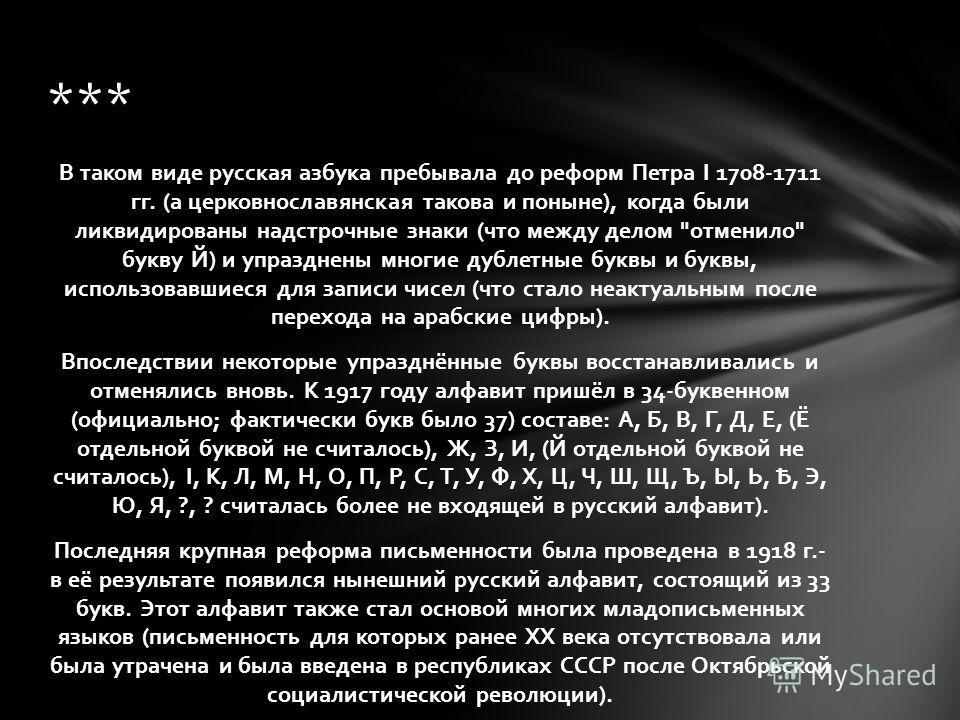 В таком виде русская азбука пребывала до реформ Петра I 1708-1711 гг. (а церковнославянская такова и поныне), когда были ликвидированы надстрочные знаки (что между делом