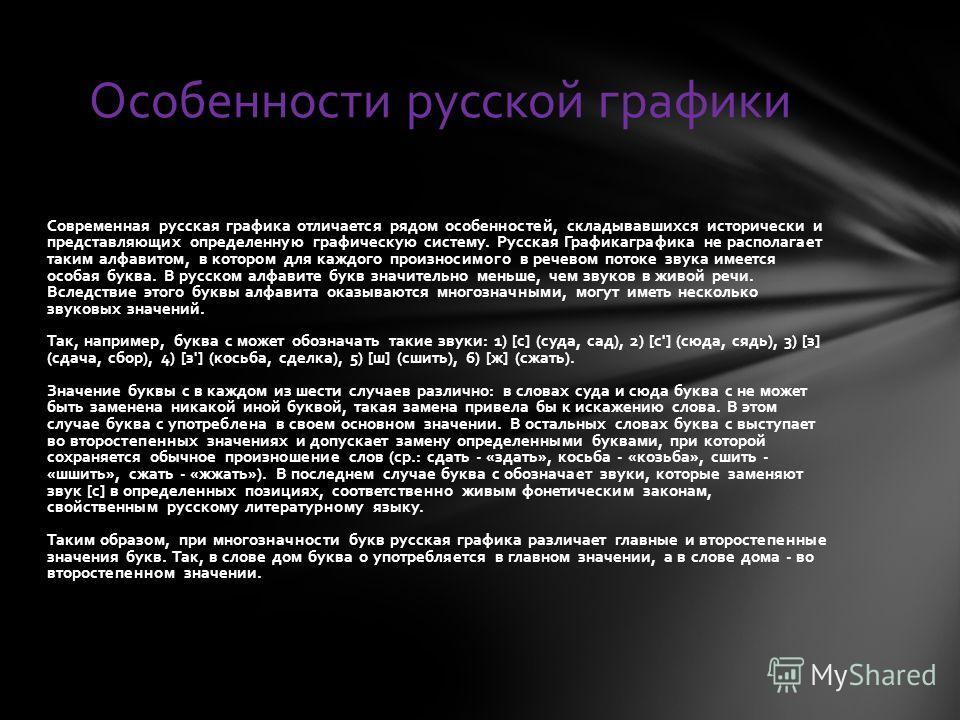 Современная русская графика отличается рядом особенностей, складывавшихся исторически и представляющих определенную графическую систему. Русская Графикаграфика не располагает таким алфавитом, в котором для каждого произносимого в речевом потоке звука