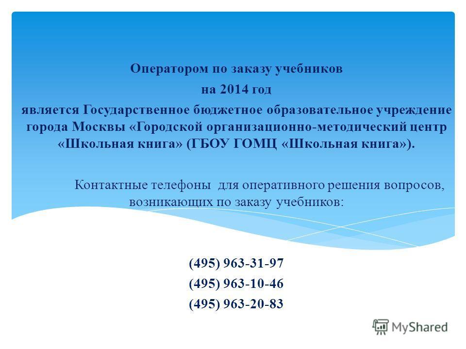 Оператором по заказу учебников на 2014 год является Государственное бюджетное образовательное учреждение города Москвы «Городской организационно-методический центр «Школьная книга» (ГБОУ ГОМЦ «Школьная книга»). Контактные телефоны для оперативного ре