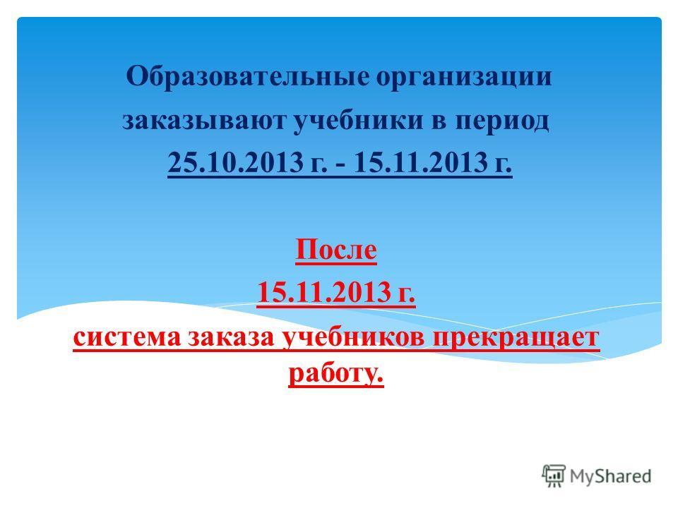 Образовательные организации заказывают учебники в период 25.10.2013 г. - 15.11.2013 г. После 15.11.2013 г. система заказа учебников прекращает работу.