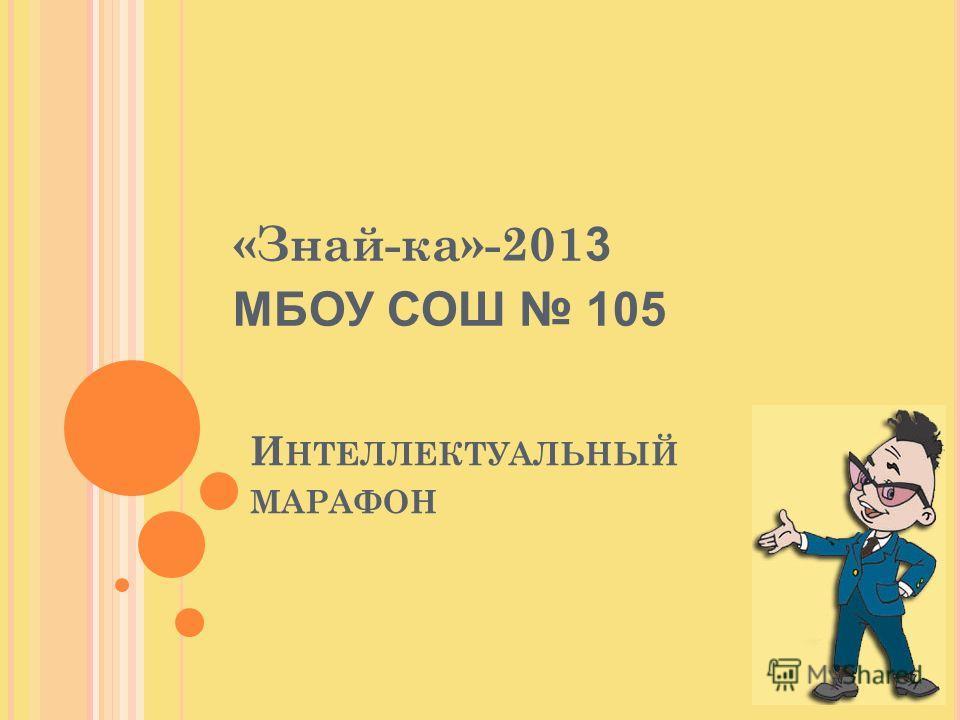 И НТЕЛЛЕКТУАЛЬНЫЙ МАРАФОН «Знай-ка»-201 3 МБОУ СОШ 105