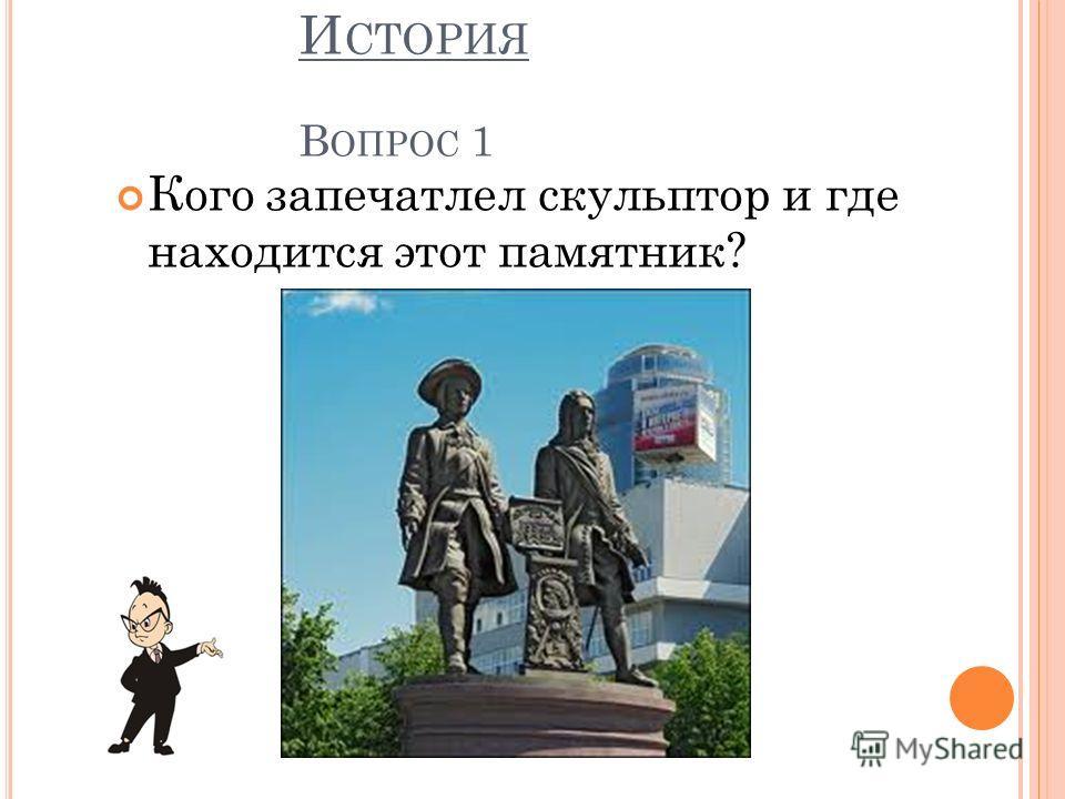 И СТОРИЯ В ОПРОС 1 Кого запечатлел скульптор и где находится этот памятник?
