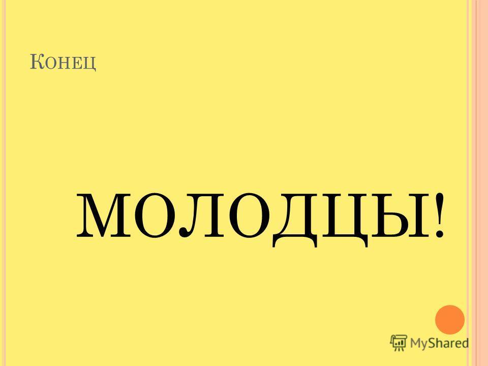 К ОНЕЦ МОЛОДЦЫ!