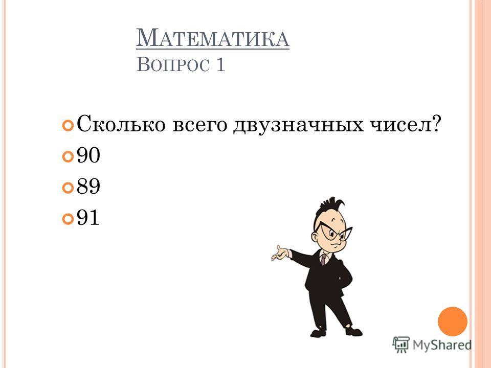 М АТЕМАТИКА В ОПРОС 1 Сколько всего двузначных чисел? 90 89 91