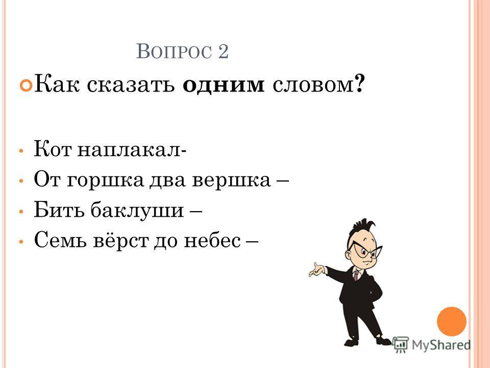 В ОПРОС 2 Как сказать одним словом ? Кот наплакал- От горшка два вершка – Бить баклуши – Семь вёрст до небес –