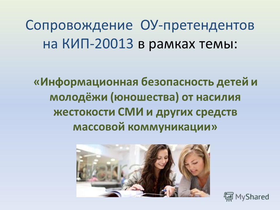Сопровождение ОУ-претендентов на КИП-20013 в рамках темы: «Информационная безопасность детей и молодёжи (юношества) от насилия жестокости СМИ и других средств массовой коммуникации»