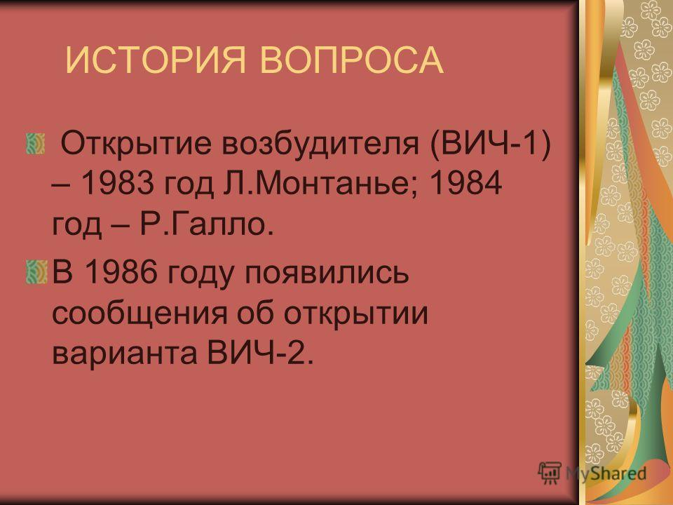 ИСТОРИЯ ВОПРОСА Открытие возбудителя (ВИЧ-1) – 1983 год Л.Монтанье; 1984 год – Р.Галло. В 1986 году появились сообщения об открытии варианта ВИЧ-2.