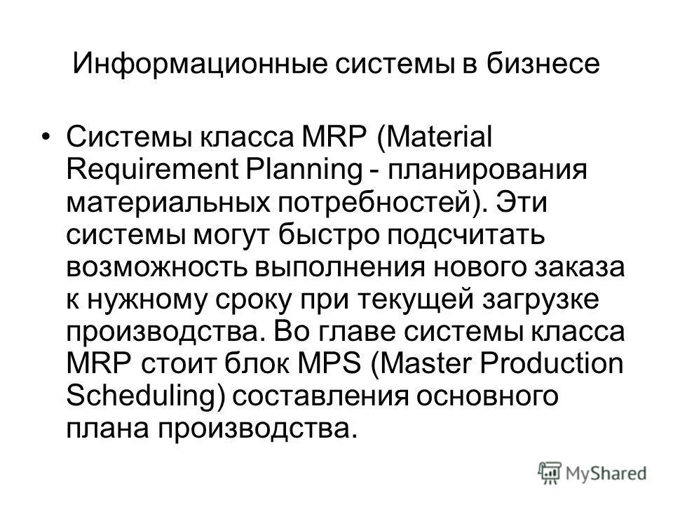 Системы класса MRP (Material Requirement Planning - планирования материальных потребностей). Эти системы могут быстро подсчитать возможность выполнения нового заказа к нужному сроку при текущей загрузке производства. Во главе системы класса MRP стоит