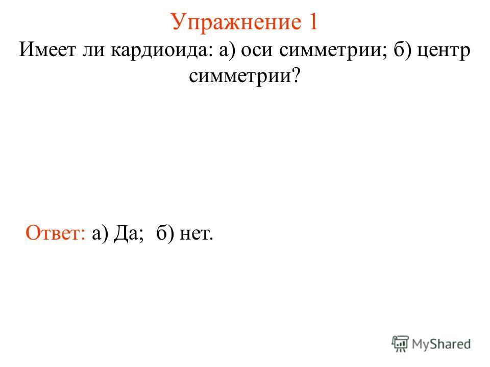 Упражнение 1 Имеет ли кардиоида: а) оси симметрии; б) центр симметрии? Ответ: а) Да;б) нет.