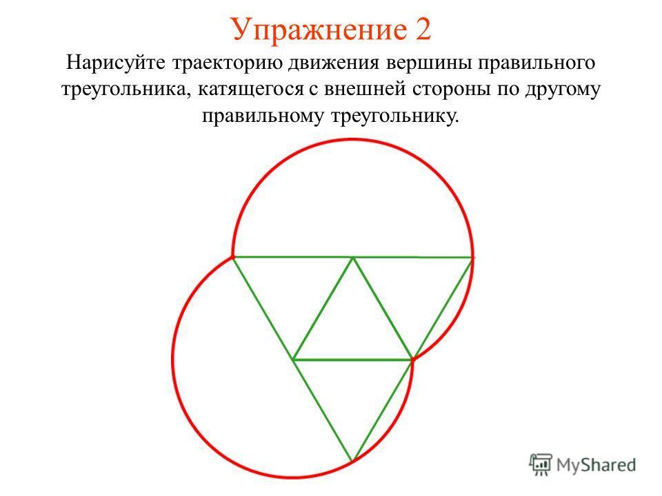 Упражнение 2 Нарисуйте траекторию движения вершины правильного треугольника, катящегося с внешней стороны по другому правильному треугольнику.
