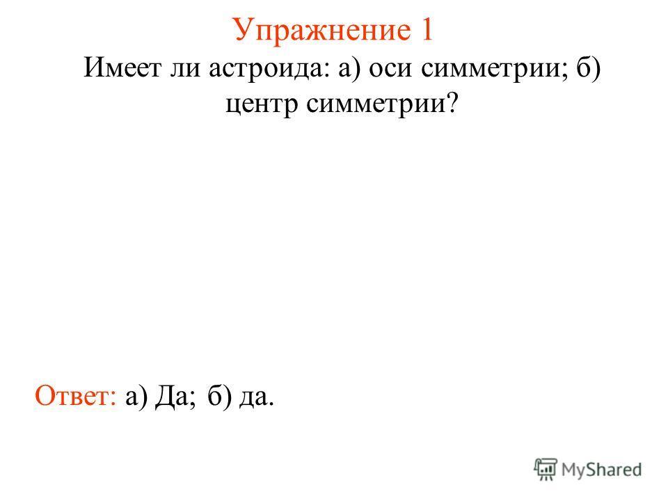 Упражнение 1 Имеет ли астроида: а) оси симметрии; б) центр симметрии? Ответ: а) Да;б) да.