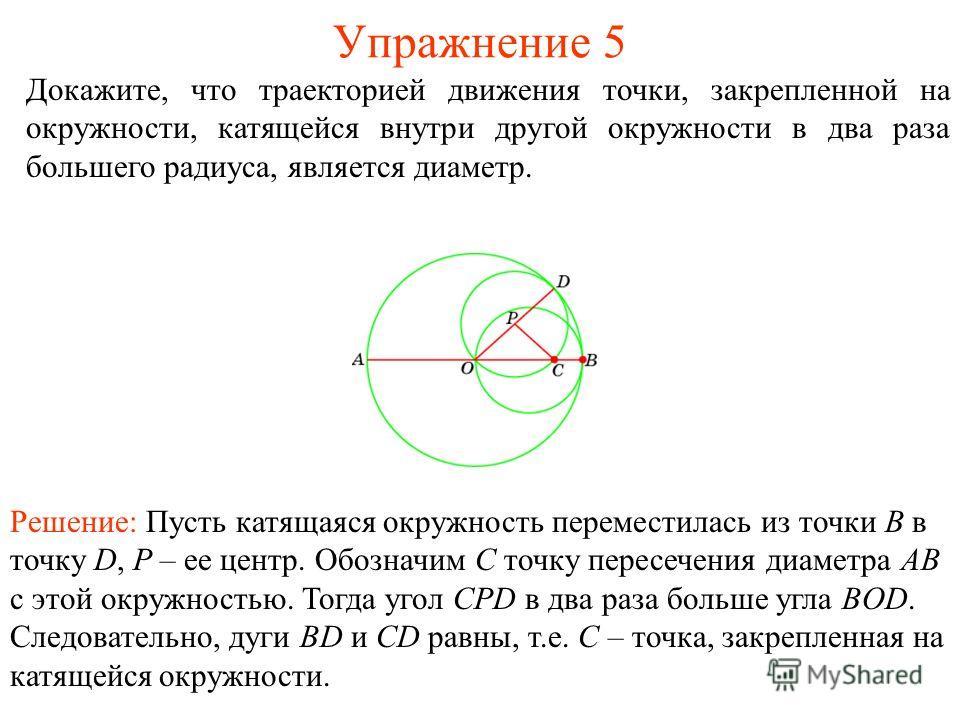 Упражнение 5 Докажите, что траекторией движения точки, закрепленной на окружности, катящейся внутри другой окружности в два раза большего радиуса, является диаметр. Решение: Пусть катящаяся окружность переместилась из точки B в точку D, P – ее центр.
