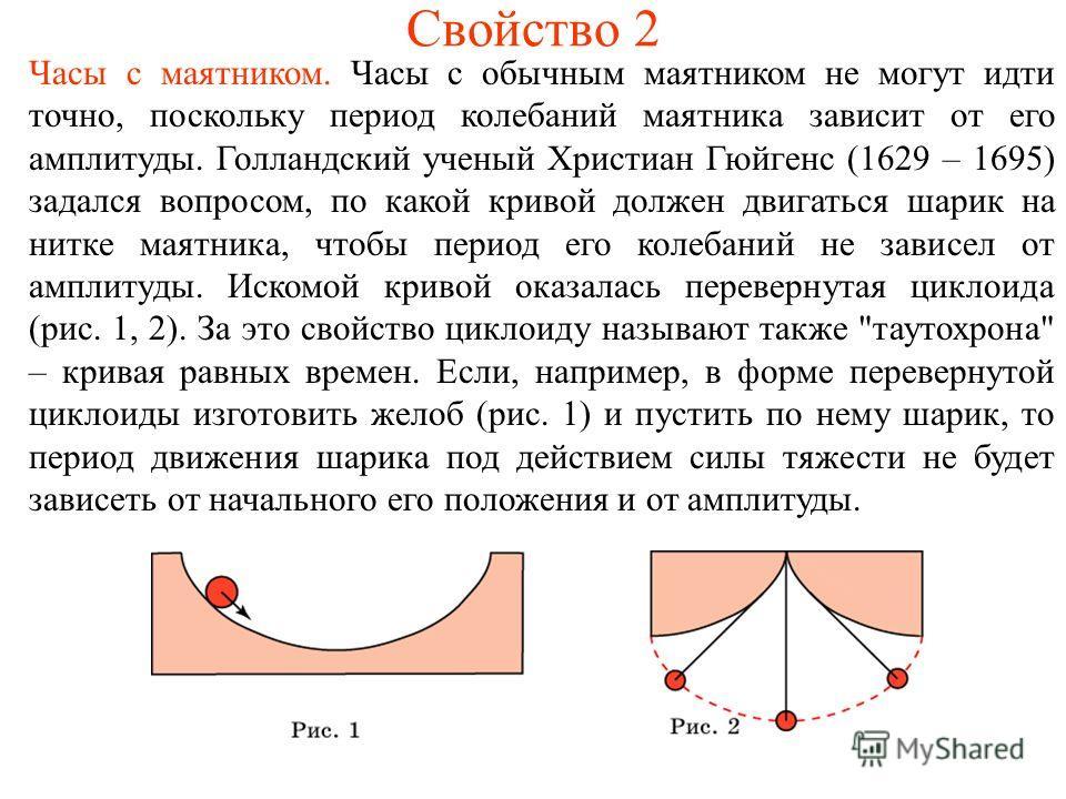 Свойство 2 Часы с маятником. Часы с обычным маятником не могут идти точно, поскольку период колебаний маятника зависит от его амплитуды. Голландский ученый Христиан Гюйгенс (1629 – 1695) задался вопросом, по какой кривой должен двигаться шарик на нит