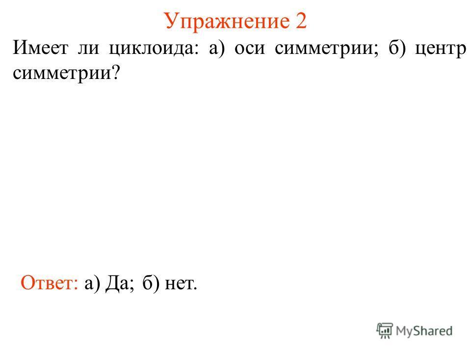 Упражнение 2 Имеет ли циклоида: а) оси симметрии; б) центр симметрии? Ответ: а) Да;б) нет.