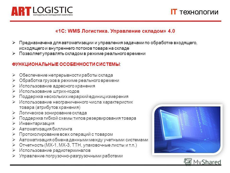 IT технологии «1С: WMS Логистика. Управление складом» 4.0 Предназначена для автоматизации и управления задачами по обработке входящего, исходящего и внутреннего потоков товара на складе Позволяет управлять складом в режиме реального времени ФУНКЦИОНА