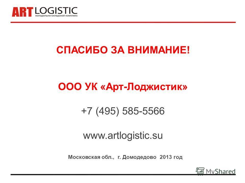 СПАСИБО ЗА ВНИМАНИЕ! ООО УК «Арт-Лоджистик» +7 (495) 585-5566 www.artlogistic.su Московская обл., г. Домодедово 2013 год